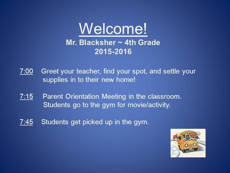 Welcome! Mr. Blacksher ~ 4th Grade 2015-2016 7:00 Greet your teacher, find your spot, and settle your supplies in to their new home! 7:15Parent Orientation.
