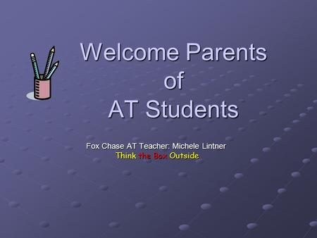 Welcome Parents of AT Students Fox Chase AT Teacher: Michele Lintner Think the Box Outside Think the Box Outside.