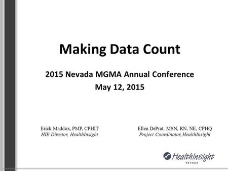 Making Data Count 2015 Nevada MGMA Annual Conference May 12, 2015 Erick Maddox, PMP, CPHIT HIE Director, HealthInsight Ellen DePrat, MSN, RN, NE, CPHQ.