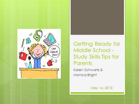 Getting Ready for Middle School - Study Skills Tips for Parents Karen Schwartz & Monica Bright May 14, 2013.
