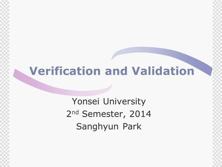 Verification and Validation Yonsei University 2 nd Semester, 2014 Sanghyun Park.
