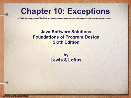 Java Software Solutions Foundations of Program Design Sixth Edition by Lewis & Loftus Chapter 10: Exceptions Coming up: Exceptions.