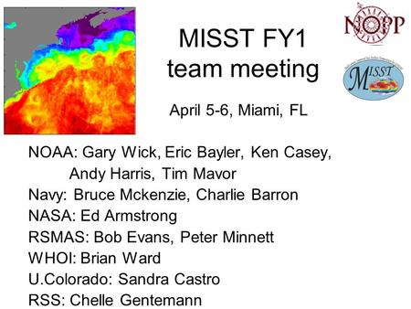 MISST FY1 team meeting April 5-6, Miami, FL NOAA: Gary Wick, Eric Bayler, Ken Casey, Andy Harris, Tim Mavor Navy: Bruce Mckenzie, Charlie Barron NASA: