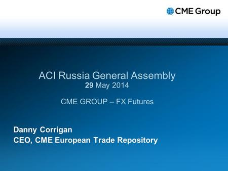 Danny Corrigan CEO, CME European Trade Repository ACI Russia General Assembly 29 May 2014 CME GROUP – FX Futures.