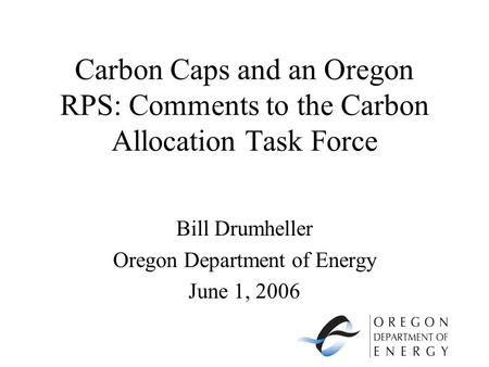 Carbon Caps and an Oregon RPS: Comments to the Carbon Allocation Task Force Bill Drumheller Oregon Department of Energy June 1, 2006.
