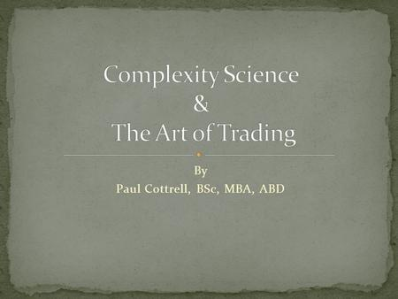 By Paul Cottrell, BSc, MBA, ABD. Author Complexity Science, Behavioral Finance, Dynamic Hedging, Financial Statistics, Chaos Theory Proprietary Trader.