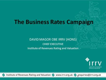 The Business Rates Campaign DAVID MAGOR OBE IRRV (HONS) CHIEF EXECUTIVE Institute of Revenues Rating and Valuation 1.