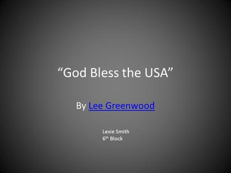 """God Bless the USA"" By Lee GreenwoodLee Greenwood Lexie Smith 6 th Block."