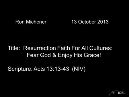 ICEL Ron Michener 13 October 2013 Title: Resurrection Faith For All Cultures: Fear God & Enjoy His Grace! Scripture: Acts 13:13-43 (NIV)