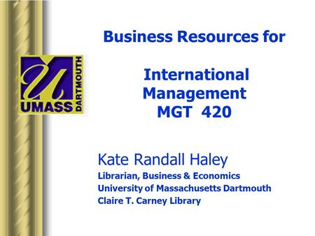 Business Resources for International Management MGT 420 Kate Randall Haley Librarian, Business & Economics University of Massachusetts Dartmouth Claire.