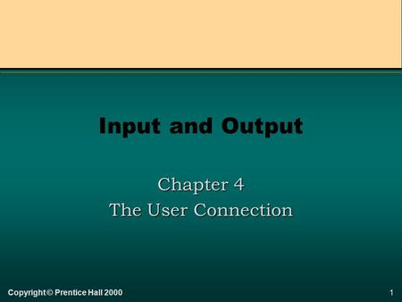 1Copyright © Prentice Hall 2000 Input and Output Chapter 4 The User Connection.