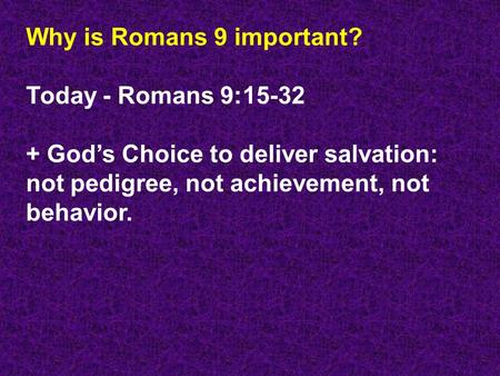 Why is Romans 9 important? Today - Romans 9:15-32 + God's Choice to deliver salvation: not pedigree, not achievement, not behavior.