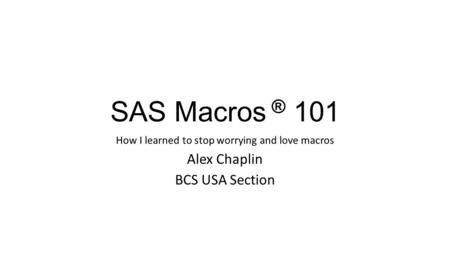 SAS Macros ® 101 How I learned to stop worrying and love macros Alex Chaplin BCS USA Section.