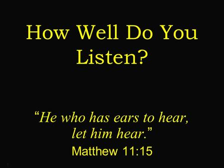 "1 How Well Do You Listen? "" He who has ears to hear, let him hear. "" Matthew 11:15."