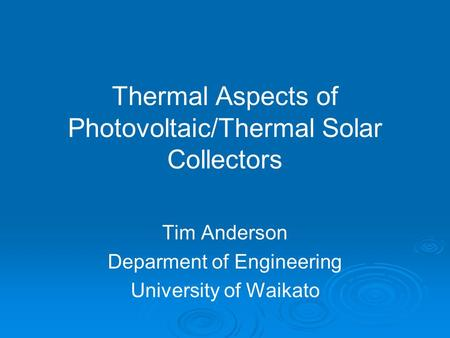 Thermal Aspects of Photovoltaic/Thermal Solar Collectors Tim Anderson Deparment of Engineering University of Waikato.