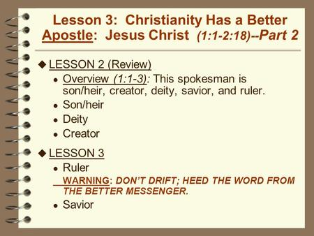 Lesson 3: Christianity Has a Better Apostle: Jesus Christ (1:1-2:18)-- Part 2 u LESSON 2 (Review) l Overview (1:1-3): This spokesman is son/heir, creator,