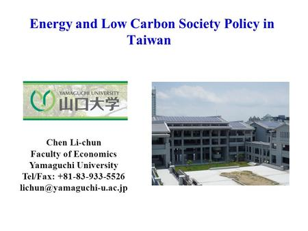Energy and Low Carbon Society Policy in Taiwan Chen Li-chun Faculty of Economics Yamaguchi University Tel/Fax: +81-83-933-5526