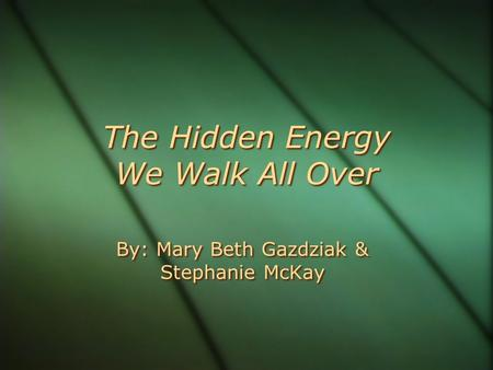 The Hidden Energy We Walk All Over By: Mary Beth Gazdziak & Stephanie McKay.