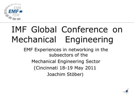 IMF Global Conference on Mechanical Engineering EMF Experiences in networking in the subsectors of the Mechanical Engineering Sector (Cincinnati 18-19.