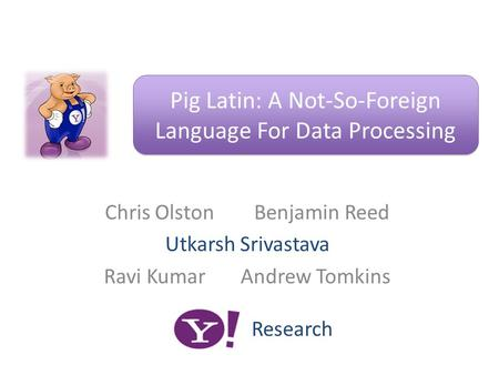 Chris Olston Benjamin Reed Utkarsh Srivastava Ravi Kumar Andrew Tomkins Pig Latin: A Not-So-Foreign Language For Data Processing Research.
