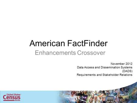 American FactFinder Enhancements Crossover November 2012 Data Access and Dissemination Systems (DADS) Requirements and Stakeholder Relations.