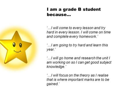 I am a grade B student because… '…I will come to every lesson and try hard in every lesson. I will come on time and complete every homework.' '…I am going.