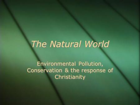 The Natural World Environmental Pollution, Conservation & the response of Christianity.