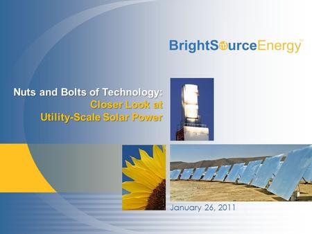 Proprietary & Confidential © 2007-2011 BrightSource Energy, Inc. All rights reserved. 1 January 26, 2011 Nuts and Bolts of Technology: Closer Look at Utility-Scale.
