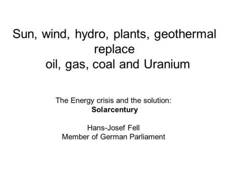 Sun, wind, hydro, plants, geothermal replace oil, gas, coal and Uranium The Energy crisis and the solution: Solarcentury Hans-Josef Fell Member of German.