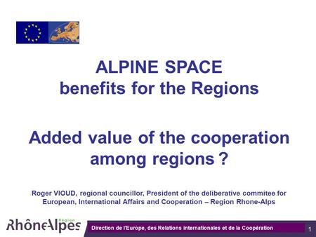 Direction de la communication 1 ALPINE SPACE benefits for the Regions Added value of the cooperation among regions ? Roger VIOUD, regional councillor,