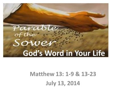 God's Word in Your Life Matthew 13: 1-9 & 13-23 July 13, 2014.