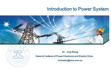 Introduction to Power System Dr. Jing Wang Head of Institute of Power Electronic and Electric Drive
