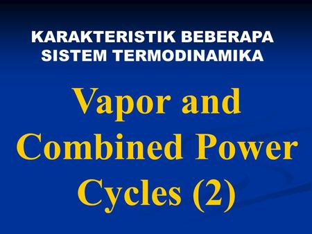 Vapor and Combined Power Cycles (2) KARAKTERISTIK BEBERAPA SISTEM TERMODINAMIKA.