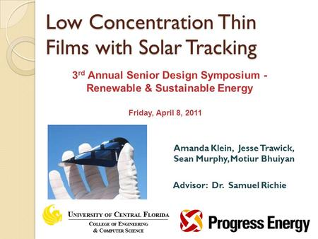 Amanda Klein, Jesse Trawick, Sean Murphy, Motiur Bhuiyan Advisor: Dr. Samuel Richie Low Concentration Thin Films with Solar Tracking 3 rd Annual Senior.