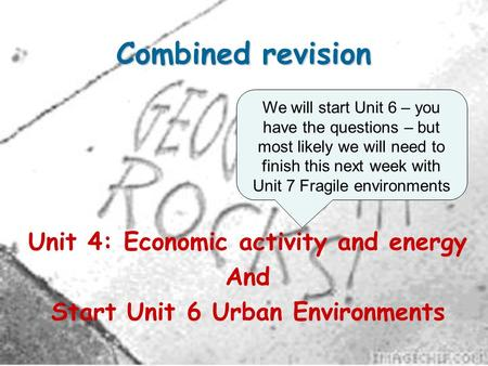 Combined revision Unit 4: Economic activity and energy And Start Unit 6 Urban Environments We will start Unit 6 – you have the questions – but most likely.