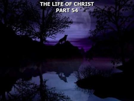 THE LIFE OF CHRIST PART 54 THE LIFE OF CHRIST PART 54.