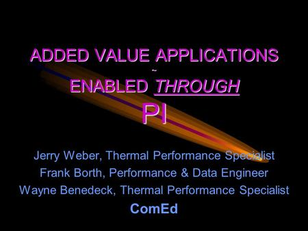 ADDED VALUE APPLICATIONS ~ ENABLED THROUGH PI Jerry Weber, Thermal Performance Specialist Frank Borth, Performance & Data Engineer Wayne Benedeck, Thermal.