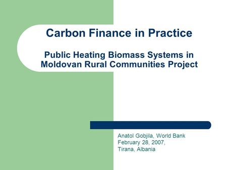 Carbon Finance in Practice Public Heating Biomass Systems in Moldovan Rural Communities Project Anatol Gobjila, World Bank February 28, 2007, Tirana, Albania.