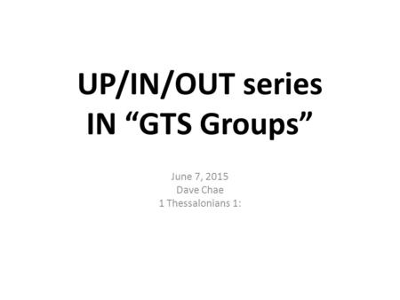 "UP/IN/OUT series IN ""GTS Groups"" June 7, 2015 Dave Chae 1 Thessalonians 1:"