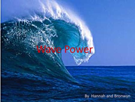 Wave Power By Hannah and Bronwyn. Wave Power Everyone knows fossil fuels are running out. Not only that, they have caused lots of damage to the world.