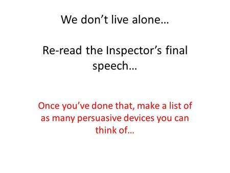 We don't live alone… Re-read the Inspector's final speech…