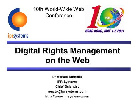 Digital Rights Management on the Web Dr Renato Iannella IPR Systems Chief Scientist  10th World-Wide Web.