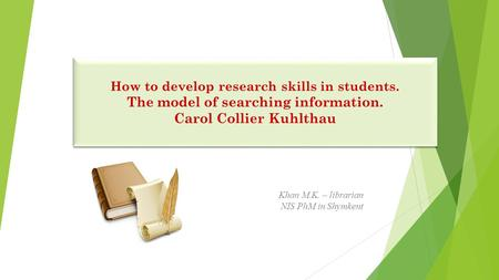 How to develop research skills in students. The model of searching information. Carol Collier Kuhlthau How to develop research skills in students. The.