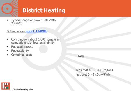 District Heating Typical range of power 500 kWth – 20 MWth Optimum size about 1 MWth Consumption about 1.000 tons/year compatible with local availability.