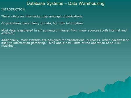 Database Systems – Data Warehousing INTRODUCTION There exists an information gap amongst organizations. Organizations have plenty of data, but little information.
