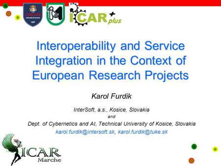 Interoperability and Service Integration in the Context of European Research Projects Karol Furdik InterSoft, a.s., Kosice, Slovakia and Dept. of Cybernetics.