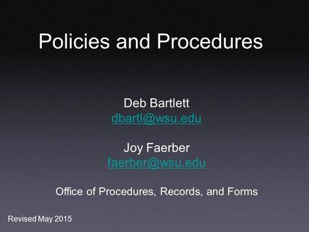 Policies and Procedures Deb Bartlett Joy Faerber Office of Procedures, Records, and Forms Revised May 2015.