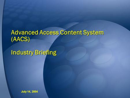 Advanced Access Content System (AACS) Industry Briefing July 14, 2004.