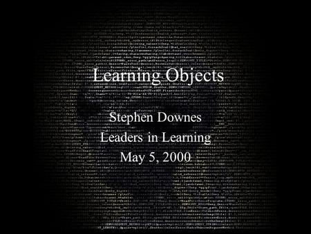Learning Objects Stephen Downes Leaders in Learning May 5, 2000.