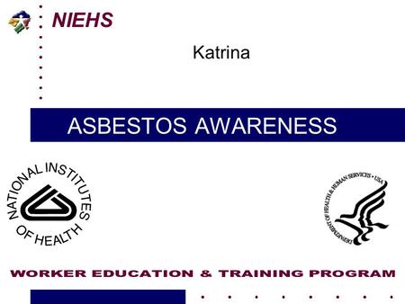 NIEHS ASBESTOS AWARENESS Katrina. 10/17/20052 U45 ES006177-14 NIEHS – HMTRI Katrina Response Initiative What is Asbestos? A naturally occurring mineral.